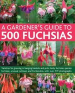 A Gardener's Guide to 500 Fuchsias : Varieties for Growing in Hanging Baskets and Pots, Hardy Fuschias, Species, Unusual Cultivars and Encliandras, with Over 270 Photographs - John Nicholass