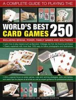 A Complete Guide to Playing the World's Best 250 Card Games : Including Bridge, Poker, Family Games and Solitaires - Jeremy Harwood