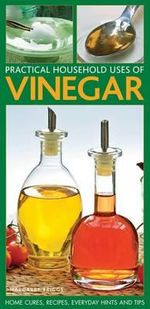 Practical Household Uses of Vinegar : Home Cures, Recipes, Everyday Hints and Tips - Margaret Briggs