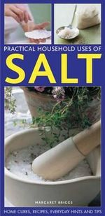 Practical Household Uses of Salt : Home Cures, Recipes, Everyday Hints and Tips - Margaret Briggs