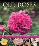 Old Roses : an Illustrated Guide to Varieties, Cultivation and Care, with Step-by-step Instructions and Over 120 Beautiful Photographs - Andrew Mikolajski