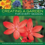 Creating a Garden for Every Season : the Best Plants for Spring, Summer, Autumn and Winter Displays, with Over 300 Photographs - Richard Rosenfeld