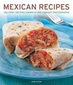 Mexican Cooking : the Authentic Taste of Mexico : 150 Fiery Classic and Regional Recipes Shown in 250 Stunning Photographs - Jane Milton