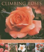 Climbing Roses : an Illustrated Guide to Varieties, Cultivation and Care, with Step-by-step Instructions and Over 160 Beautiful Photographs - Andrew Mikolajski