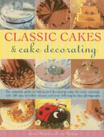 Classic Cakes & Cake Decorating : The Complete Guide to Baking and Decorating Cakes for Evry Occasion, with 100 Easy-to-follow Recipes and Over 500 Step-by-step Photographs - Janice Murfitt