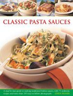 Classic Pasta Sauces : A Step-by-step Guide to Making Traditional Italian Sauces, with 75 Authentic Recipes and More Than 350 Easy-to-follow Photographs - Linda Fraser