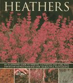 Heathers : An Illustrated Guide to Varities, Cultivation and Care, with Step-by-step Instructions and Over 160 Beautiful Photographs - Andrew Mikolajski