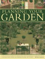 Planning Your Garden : A Practical Guide to Designing and Planting Your Garden, with 15 Plans and Over 200 Inspirational Pictures. - Peter McHoy