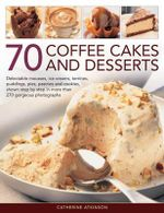 70 Coffee Cakes and Desserts : Delectable Mousses, Ice Creams, Terrines, Puddings, Pies, Pasteries Andcookies, Shown Step by Step in More Than 270 Gorgeous Photographs - Catherine Atkinson