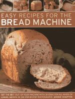 Easy Recipes for the Bread Machine : Get the Best Out of Your Bread Machine with 50 Ideas for All Kinds of Loaves, Shown in 250 Step-by-step Photographs - Jennie Shapter