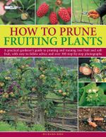 How to Prune Fruiting Plants : A Practical Gardener's Guide to Pruning and Training Tree Fruit and Soft Fruit, with Easy-to-follow Advice and Over 300 Step-by-step Photographs - Richard Bird