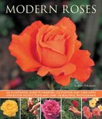 Modern Roses : An Illustrated Guide to Varieties, Cultivation and Care, with Step-by-step Instructions and Over 150 Beautiful Photographs - Andrew Mikolajski