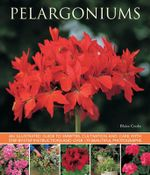 Pelargoniums : An Illustrated Guide to Varieties, Cultivation and Care, with Step-by-step Instructions and Over 170 Beautiful Photographs - Blaise Cooke