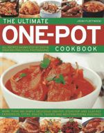 The Ultimate One-pot Cookbook : More Than 180 Simply Delicious One-pot, Stove-top and Clay-pot Casseroles, Stews, Roasts, Tangines and Mouthwatering Puddings
