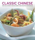 Classic Chinese : Over 140 Authentic Recipes Shown in 250 Evocative Photographs