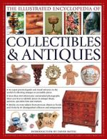 The Illustrated Encyclopedia of Collectibles & Antiques : An Expert Practical Guide and Visual Reference to the World of Collecting Antiques at Accessible Prices