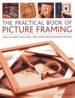 The Practical Book of Picture Framing : How to Make More Than 100 Classic and Decorative Frames - Rian Kanduth