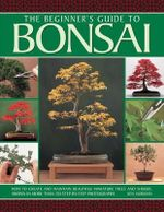 The beginner's guide to Bonsai : How to Create and Maintain Beautiful Miniature Trees and Shrubs, Shown in More Than 230 Step-by-step Photographs - Ken Norman