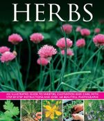 Herbs : An Illustrated Guide to Varieties, Cultivation and Care, with Step-by-step Instructions and Over 160 Beautiful Photographs - Susie White