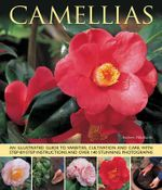 Camellias : An Illustrated Guide to Varieties, Cultivation and Care, with Step-by-step Instructions and Over 140 Stunning Photographs - Andrew Mikolajskj