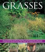 Grasses : An Illustrated Guide to Varieties, Cultivation and Care, with Step-by-step Instructions and Over 160 Superb Photographs - Jo Chatterton
