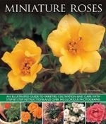 Miniature Roses : An Illustrated Guide to Varieties, Cultivation and Care, with Step-by-step Instructions and Over 145 Glorious Photographs - Lin Hawthorne