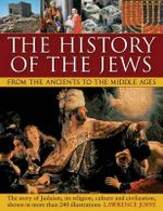 The History of the Jews from the Ancients to the Middle Ages : The Story of Judaism, its Religion, Culture and Civilization, Shown in More Than 240 Illustrations - Lawrence Joffe
