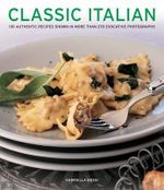 Classic Italian : 130 Authentic Recipes Shown in More Than 270 Evocative Photographs