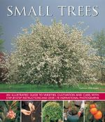 Small Trees : An Illustrated Guide to Varieties, Cultivation and Care, with Step-By-Step Instructions and Over 170 Inspirational Pho - Andrew Mikolajski