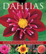 Dahlias : An Illustrated Guide to Varieties, Cultivation and Care, with Step-By-Step Instructions and Over 160 Beautiful Photogr - Ted Collins