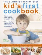 The Ultimate Step-by-Step Kid's First Cookbook : Delicious Recipe Ideas for 5-12 Year Olds, from Lunch Boxes and Picnics to Quick and Easy Meals, Sweet - Nancy McDougall