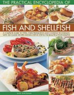 The Practical Encyclopedia of Fish and Shellfish : A Complete Guide to Types, Their Preparation and Cooking Techniques, with 100 Classic Recipes Shown - Kate Whiteman