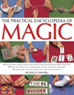 The Practical Encyclopedia of Magic : How to Perform Amazing Close-Up Tricks, Baffling Optical Illusions and Incredible Mental Magic - Nicholas Einhorn