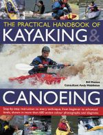 The Practical Handbook of Kayaking & Canoeing : Step-By-Step Instruction in Every Technique, from Beginner to Advanced Levels, Shown in More Than 600 Action-Packed Photographs and Diagrams - Bill Mattos