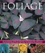 Foliage : An Illustrated Guide to Varieties, Cultivation and Care, with Step-By-Step Instructions and Over 150 Inspiring Photographs - Bryan Greenwood