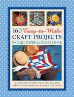 160 Easy-to-Make Craft Projects : A Compendium of Stylish Objects, Gifts, Furnishings and Decorative Keepsakes for the Home - Lucy Painter