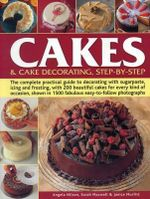 Cakes & Cake Decorating, Step-by-Step : The Complete Practical Guide to Decorating with Sugarpaste, Icing and Frosting, with 200 Beautiful Cakes for Every Kind of Occasion, Shown in 1200 Fabulous Easy to-Follow Photographs - Angela Nilsen