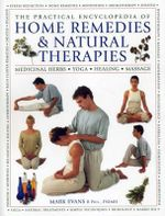 The Practical Encyclopedia of Home Remedies & Natural Therapies : Medicinal Herbs  Yoga  Healing  Massage - Mark Evans