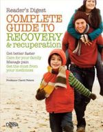 Complete Guide to Recovery and Recuperation : Get Better Faster, Care for Your Family, Manage Pain, Get the Most from Your Medicine