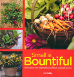 Small is Bountiful : Grow your own vegetables and fruit in small spaces - Liz Dobbs