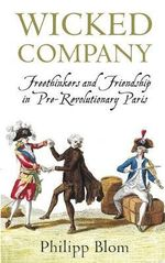 Wicked Company : Freethinkers and Friendship in Pre-revolutionary Paris - Philipp Blom