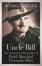 Uncle Bill : The Authorised Biography of Field Marshal Viscount Slim - Russell Miller
