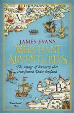 Merchant Adventurers : The Voyage of Discovery That Transformed Tudor England - James Evans