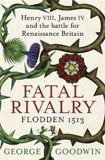 Fatal Rivalry, Flodden 1513 : Henry VIII, James IV and the Battle for Renaissance Britain - George Goodwin