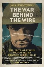 The War Behind the Wire : The Life, Death and Glory of British Prisoners of War, 1914-18 - John Lewis-Stempel