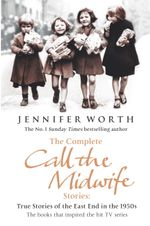 The Complete Call the Midwife Stories : True Stories of the East End in the 1950s - Jennifer Worth
