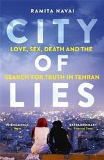 City of Lies : Love, Sex, Death and the Search for Truth in Tehran - Ramita Navai