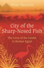 City of the Sharp-Nosed Fish : Greek Lives in Roman Egypt - Peter Parsons