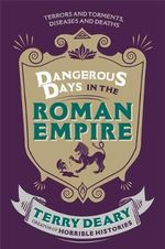 Dangerous Days in the Roman Empire : Terrors and Torments, Diseases and Deaths - Terry Deary