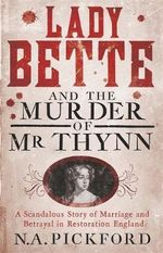Lady Bette and the Murder of Mr Thynn : A Scandalous Story of Marriage and Betrayal in Restoration England - Nigel Pickford
